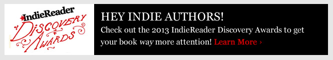 Want to get your book way more attention? Check out the 2013 IndieReader Discovery Awards!